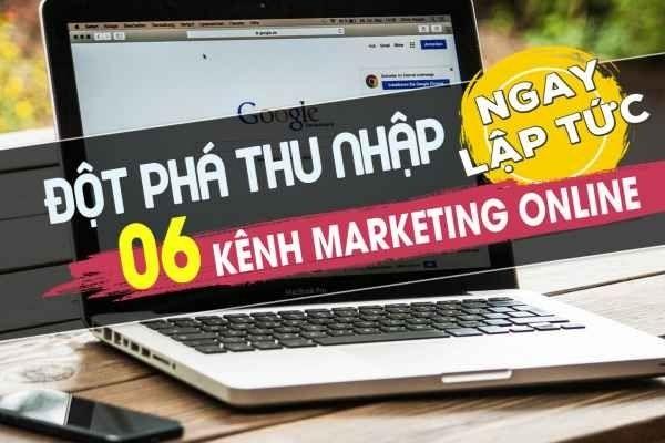 Đột phá thu nhập 6 kênh marketing online ngay lập tức